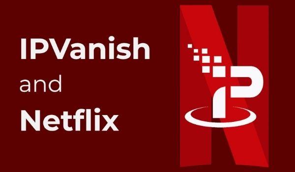 Does IPvanish work with Netflix